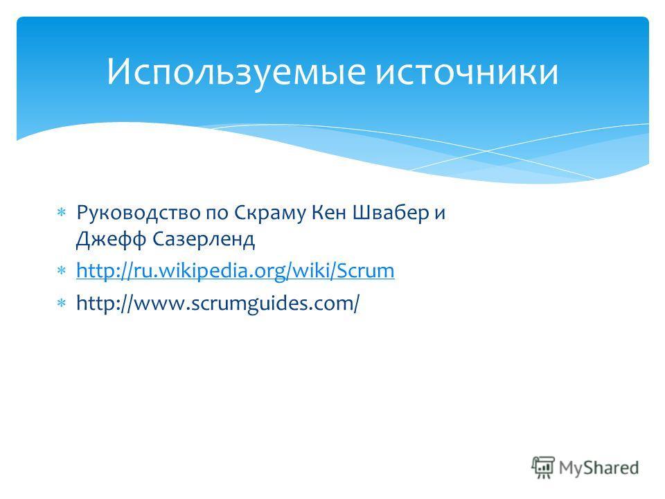 Используемые источники Руководство по Скраму Кен Швабер и Джефф Сазерленд http://ru.wikipedia.org/wiki/Scrum http://www.scrumguides.com/