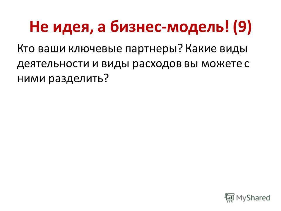 Не идея, а бизнес-модель! (9) Кто ваши ключевые партнеры? Какие виды деятельности и виды расходов вы можете с ними разделить?