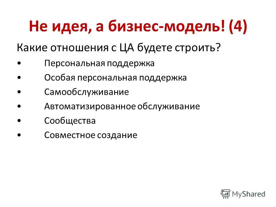 Не идея, а бизнес-модель! (4) Какие отношения с ЦА будете строить? Персональная поддержка Особая персональная поддержка Самообслуживание Автоматизированное обслуживание Сообщества Совместное создание