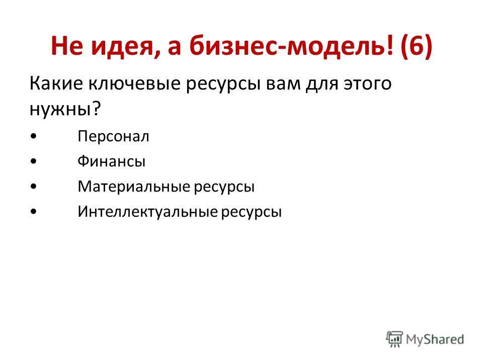 Не идея, а бизнес-модель! (6) Какие ключевые ресурсы вам для этого нужны? Персонал Финансы Материальные ресурсы Интеллектуальные ресурсы
