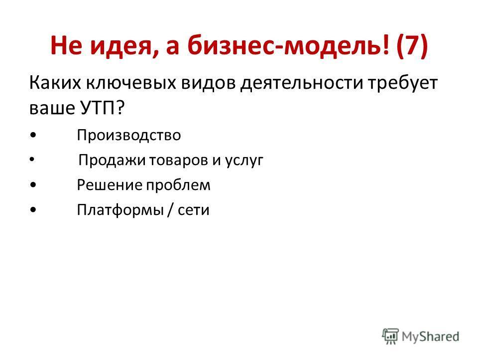 Не идея, а бизнес-модель! (7) Каких ключевых видов деятельности требует ваше УТП? Производство Продажи товаров и услуг Решение проблем Платформы / сети