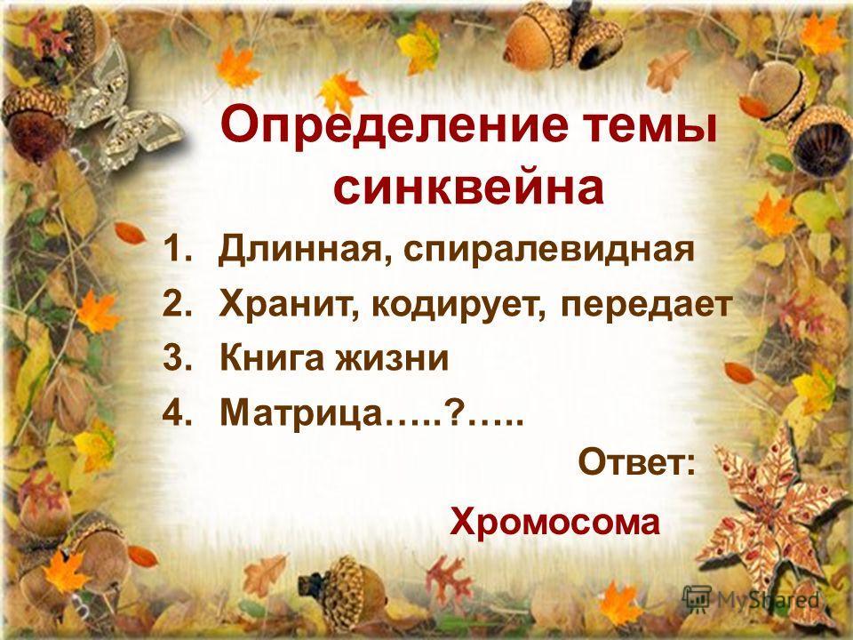 Определение темы синквейна 1.Длинная, спиралевидная 2.Хранит, кодирует, передает 3.Книга жизни 4.Матрица…..?….. Ответ: Хромосома