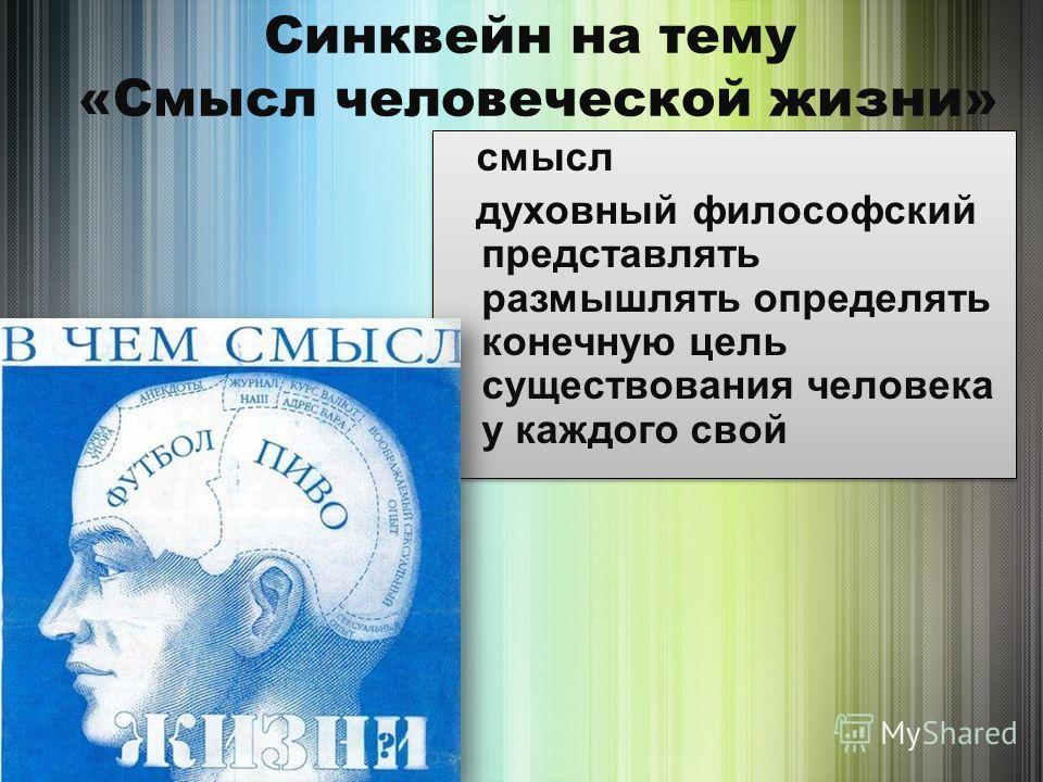 Синквейн на тему «Смысл человеческой жизни» смысл духовный философский представлять размышлять определять конечную цель существования человека у каждого свой смысл духовный философский представлять размышлять определять конечную цель существования че