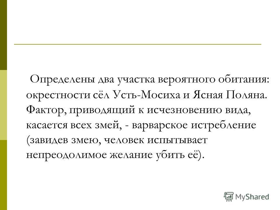 Определены два участка вероятного обитания: окрестности сёл Усть-Мосиха и Ясная Поляна. Фактор, приводящий к исчезновению вида, касается всех змей, - варварское истребление (завидев змею, человек испытывает непреодолимое желание убить её).