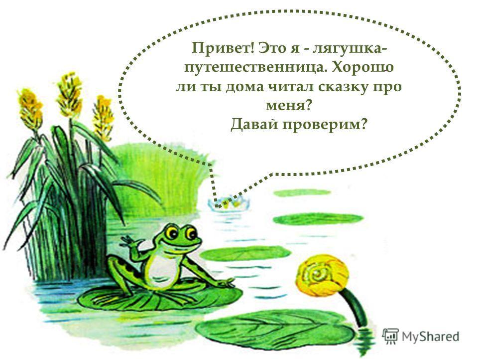 Привет! Это я - лягушка- путешественница. Хорошо ли ты дома читал сказку про меня? Давай проверим?
