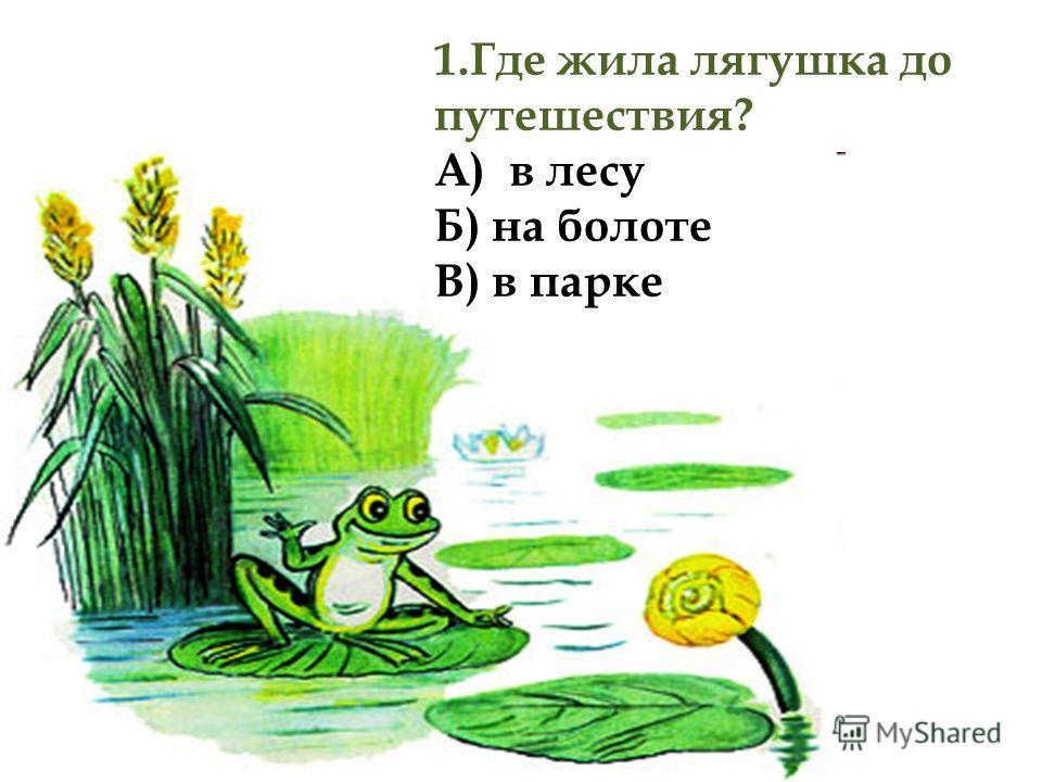 1.Где жила лягушка до путешествия? А) в лесу Б) на болоте В) в парке