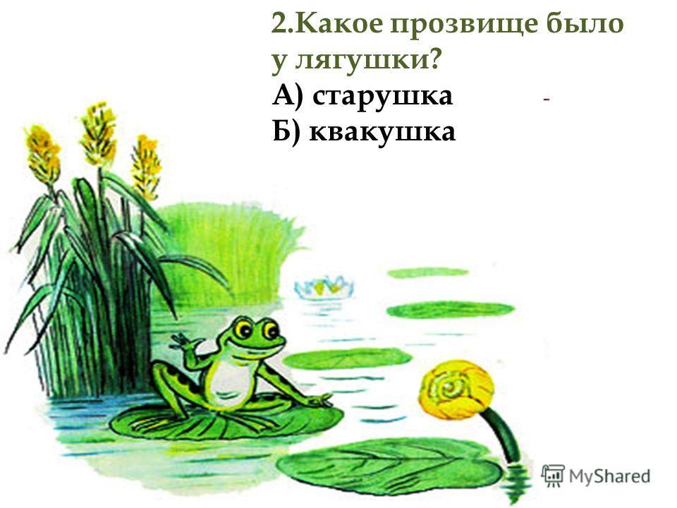 2.Какое прозвище было у лягушки? А) старушка Б) квакушка
