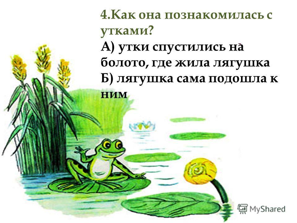 4.Как она познакомилась с утками? А) утки спустились на болото, где жила лягушка Б) лягушка сама подошла к ним