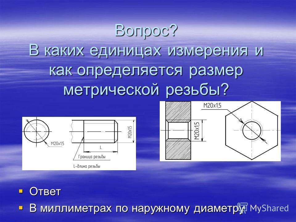 Вопрос? В каких единицах измерения и как определяется размер метрической резьбы? Ответ Ответ В миллиметрах по наружному диаметру В миллиметрах по наружному диаметру
