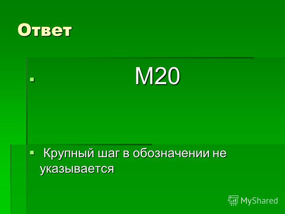 Ответ М20 М20 Крупный шаг в обозначении не указывается Крупный шаг в обозначении не указывается