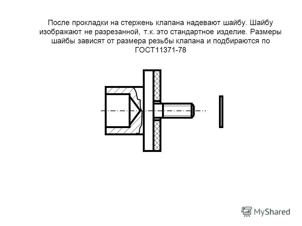 После прокладки на стержень клапана надевают шайбу. Шайбу изображают не разрезанной, т.к. это стандартное изделие. Размеры шайбы зависят от размера резьбы клапана и подбираются по ГОСТ11371-78