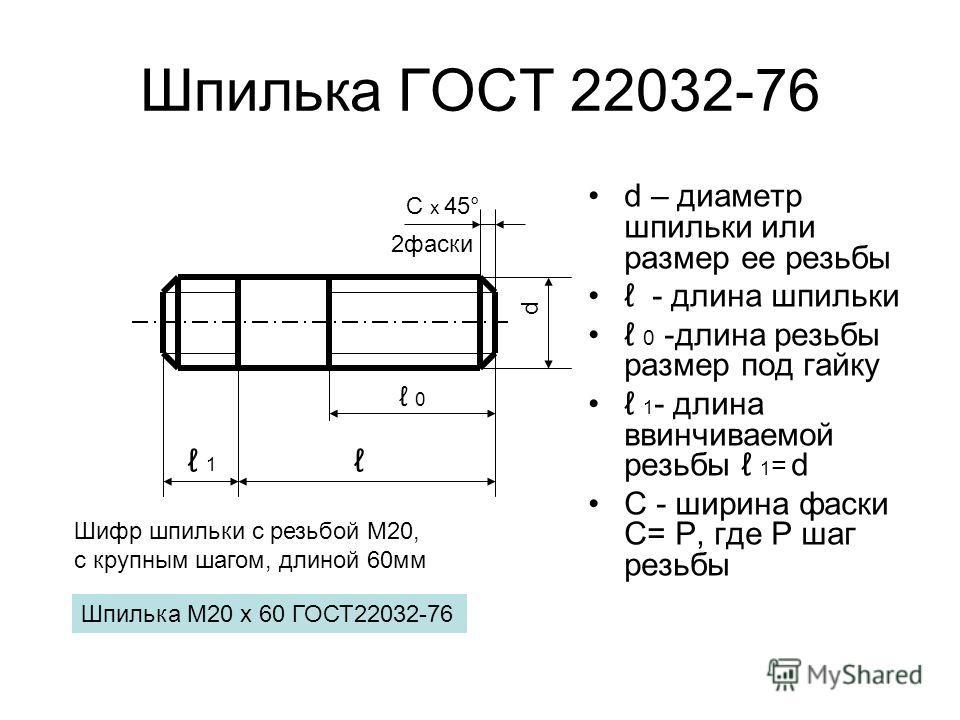 Шпилька ГОСТ 22032-76 d – диаметр шпильки или размер ее резьбы - длина шпильки 0 -длина резьбы размер под гайку 1 - длина ввинчиваемой резьбы 1 = d С - ширина фаски С= Р, где Р шаг резьбы d С х 45° 0 1 2фаски Шифр шпильки с резьбой М20, с крупным шаг