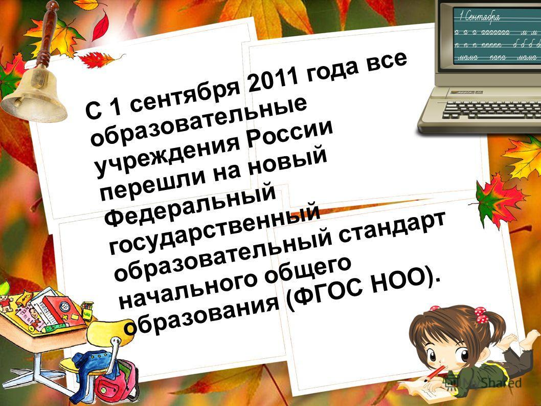 С 1 сентября 2011 года все образовательные учреждения России перешли на новый Федеральный государственный образовательный стандарт начального общего образования (ФГОС НОО).