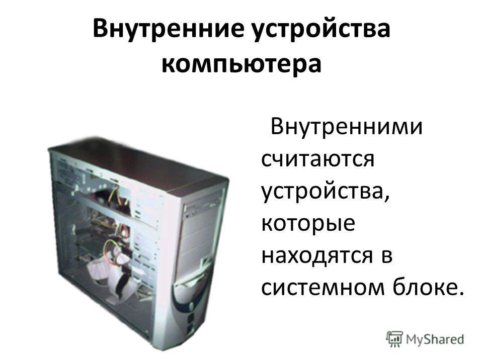 Внутренние устройства компьютера Внутренними считаются устройства, которые находятся в системном блоке.