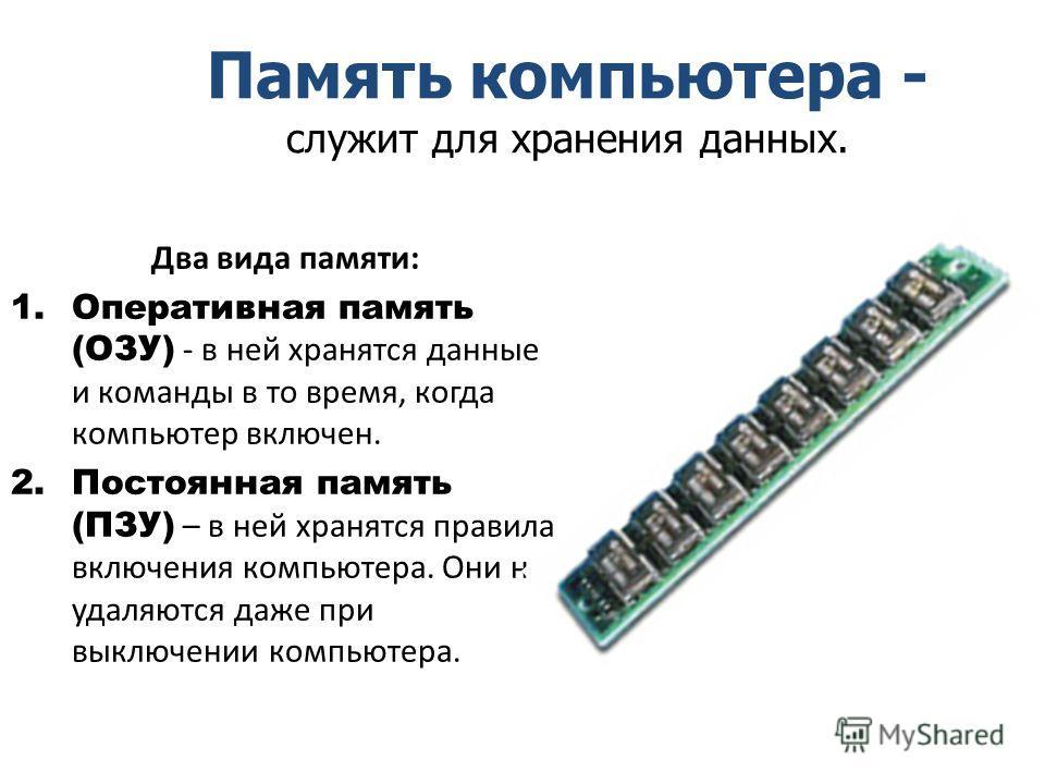 Два вида памяти: 1.Оперативная память (ОЗУ) - в ней хранятся данные и команды в то время, когда компьютер включен. 2.Постоянная память (ПЗУ) – в ней хранятся правила включения компьютера. Они не удаляются даже при выключении компьютера. Память компью