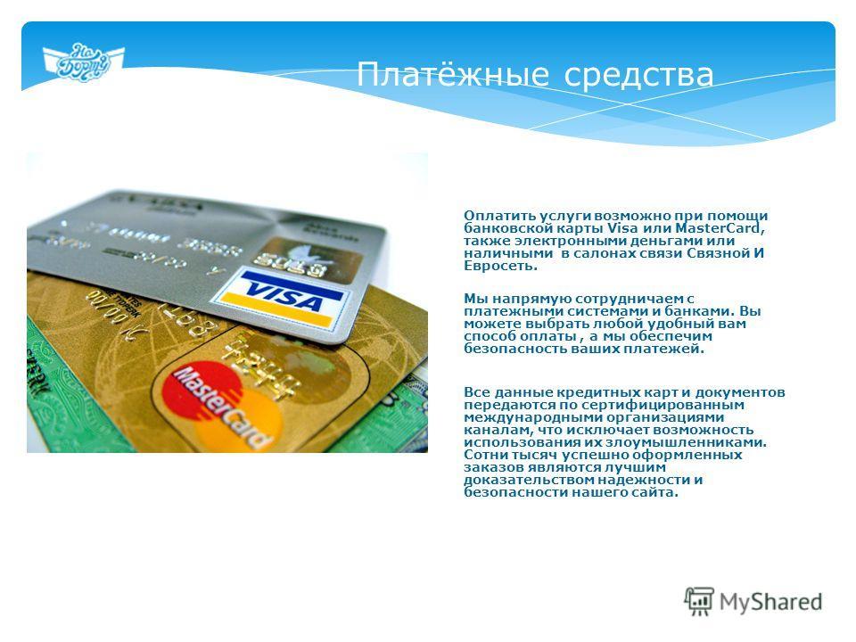 Платёжные средства Оплатить услуги возможно при помощи банковской карты Visa или MasterCard, также электронными деньгами или наличными в салонах связи Связной И Евросеть. Мы напрямую сотрудничаем с платежными системами и банками. Вы можете выбрать лю