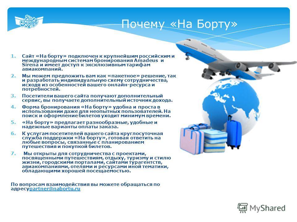 1.Сайт «На борту» подключен к крупнейшим российским и международным системам бронирования Amadeus и Sirena и имеет доступ к эксклюзивным тарифам авиакомпаний. 2.Мы можем предложить вам как «пакетное» решение, так и разработать индивидуальную схему со