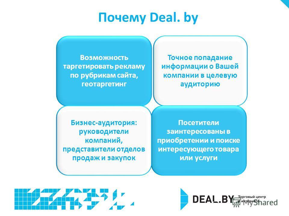 Почему Deal. by Точное попадание информации о Вашей компании в целевую аудиторию Возможность таргетировать рекламу по рубрикам сайта, геотаргетинг Посетители заинтересованы в приобретении и поиске интересующего товара или услуги Бизнес-аудитория: рук