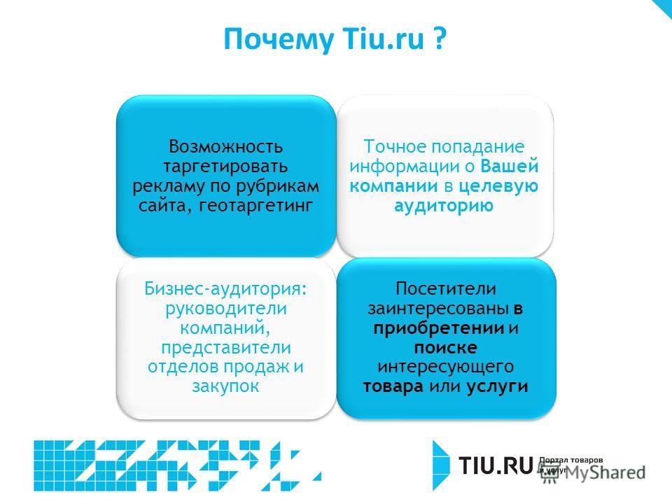 Почему Tiu.ru ? Точное попадание информации о Вашей компании в целевую аудиторию Возможность таргетировать рекламу по рубрикам сайта, геотаргетинг Посетители заинтересованы в приобретении и поиске интересующего товара или услуги Бизнес-аудитория: рук