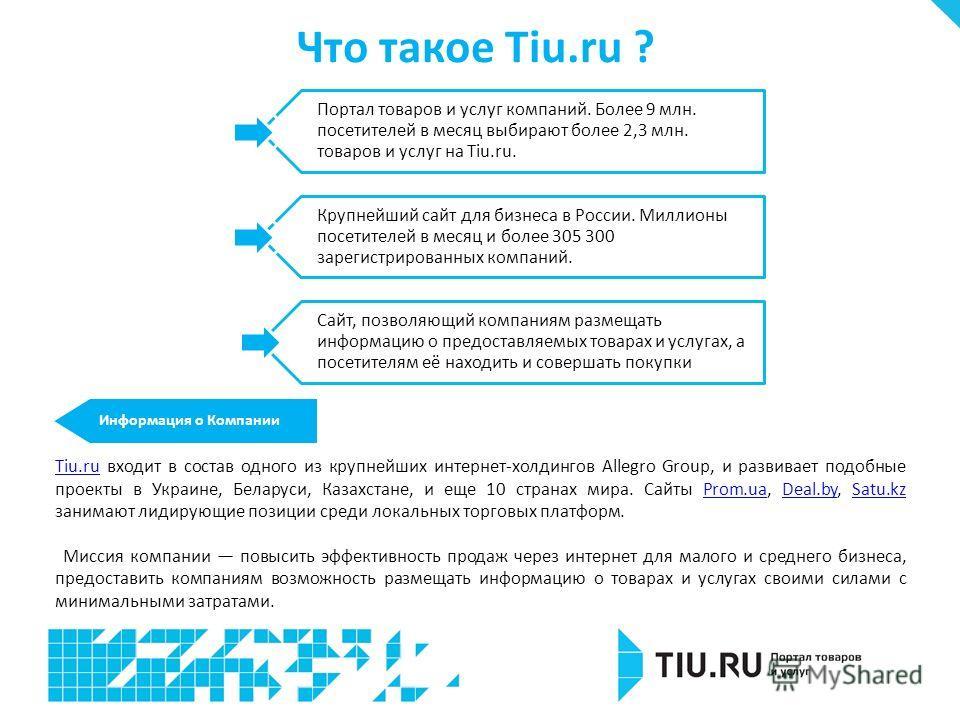 Информация о Компании Tiu.ruTiu.ru входит в состав одного из крупнейших интернет-холдингов Allegro Group, и развивает подобные проекты в Украине, Беларуси, Казахстане, и еще 10 странах мира. Сайты Prom.ua, Deal.by, Satu.kz занимают лидирующие позиции