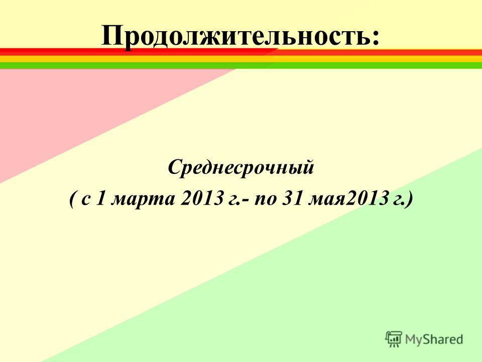 Продолжительность: Среднесрочный ( с 1 марта 2013 г.- по 31 мая2013 г.)