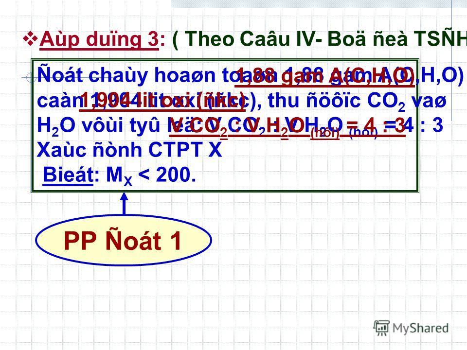 Aùp duïng 3: ( Theo Caâu IV- Boä ñeà TSÑH) Ñoát chaùy hoaøn toaøn 1,88 gam A(C,H,O) caàn 1,904 lit oxi (ñkc), thu ñöôïc CO 2 vaø H 2 O vôùi tyû leä: V CO 2 : V H 2 O (hôi) = 4 : 3 Xaùc ñònh CTPT X Bieát: M X < 200. 1,88 gam A(C,H,O) V CO 2 : V H 2 O