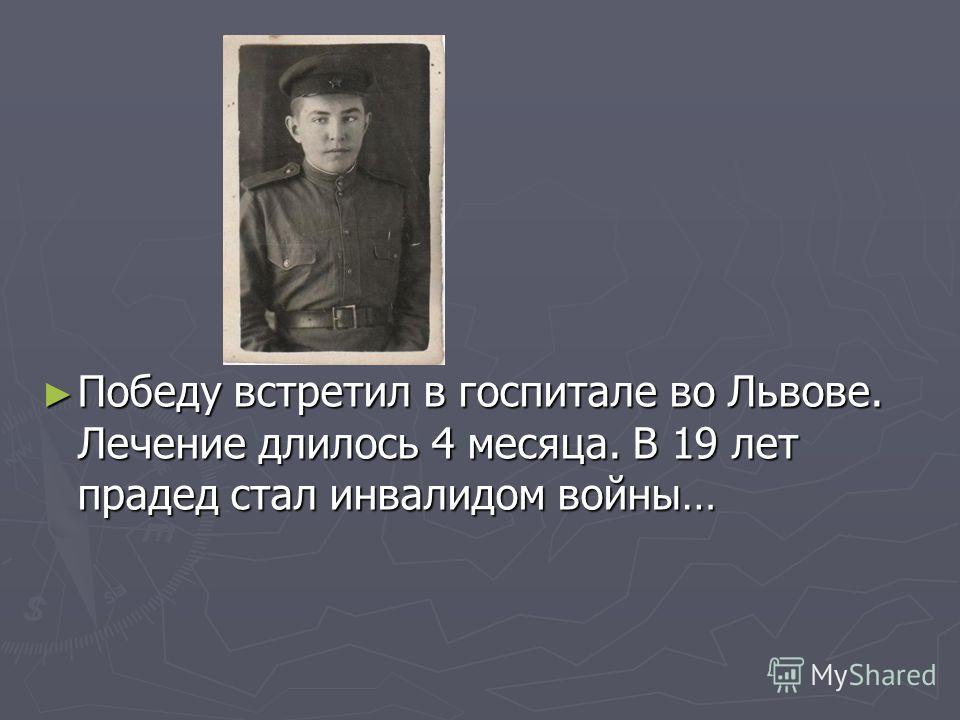 Победу встретил в госпитале во Львове. Лечение длилось 4 месяца. В 19 лет прадед стал инвалидом войны… Победу встретил в госпитале во Львове. Лечение длилось 4 месяца. В 19 лет прадед стал инвалидом войны…