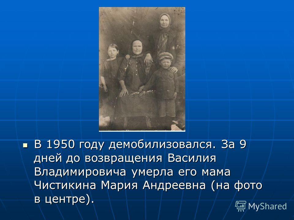 В 1950 году демобилизовался. За 9 дней до возвращения Василия Владимировича умерла его мама Чистикина Мария Андреевна (на фото в центре). В 1950 году демобилизовался. За 9 дней до возвращения Василия Владимировича умерла его мама Чистикина Мария Андр