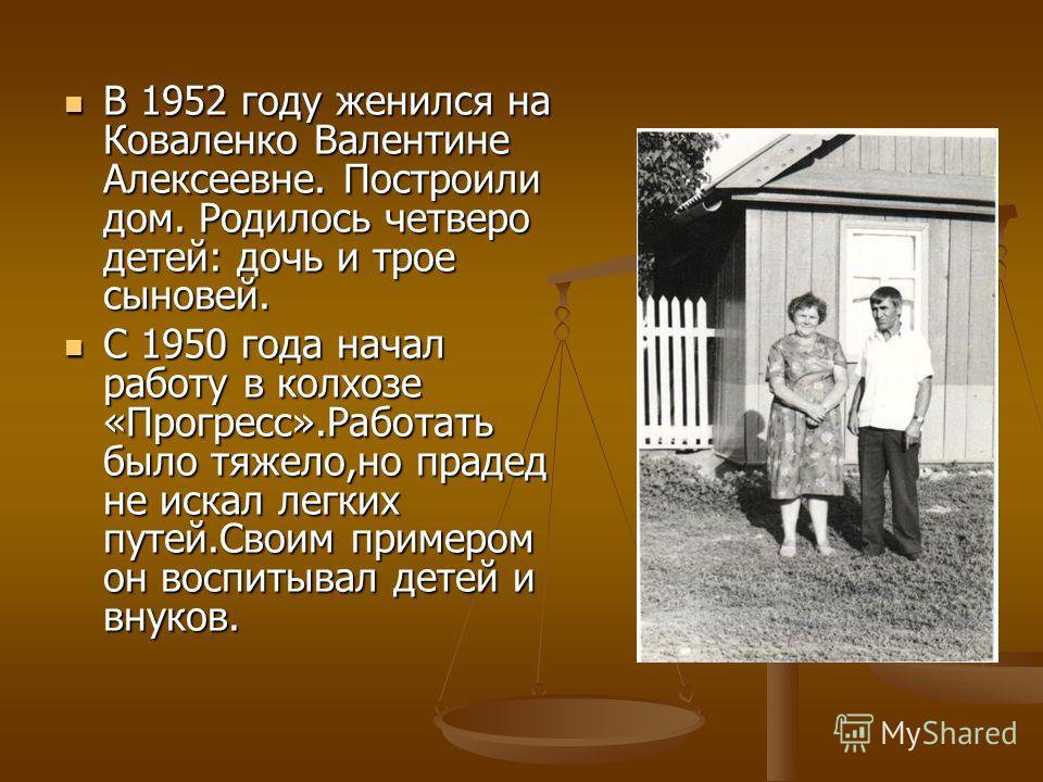 В 1952 году женился на Коваленко Валентине Алексеевне. Построили дом. Родилось четверо детей: дочь и трое сыновей. В 1952 году женился на Коваленко Валентине Алексеевне. Построили дом. Родилось четверо детей: дочь и трое сыновей. С 1950 года начал ра
