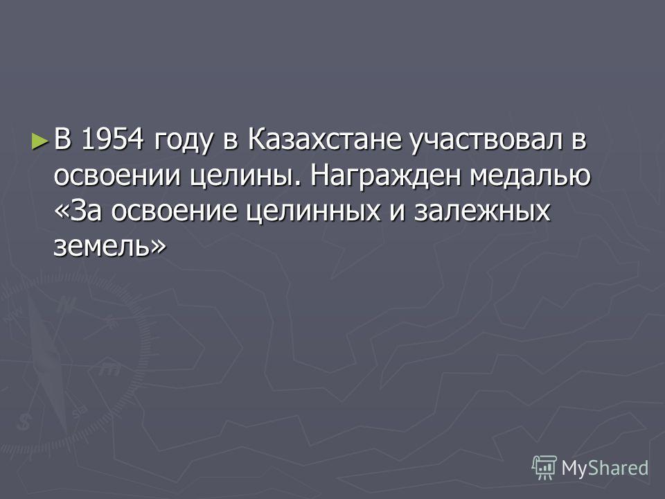 В 1954 году в Казахстане участвовал в освоении целины. Награжден медалью «За освоение целинных и залежных земель» В 1954 году в Казахстане участвовал в освоении целины. Награжден медалью «За освоение целинных и залежных земель»