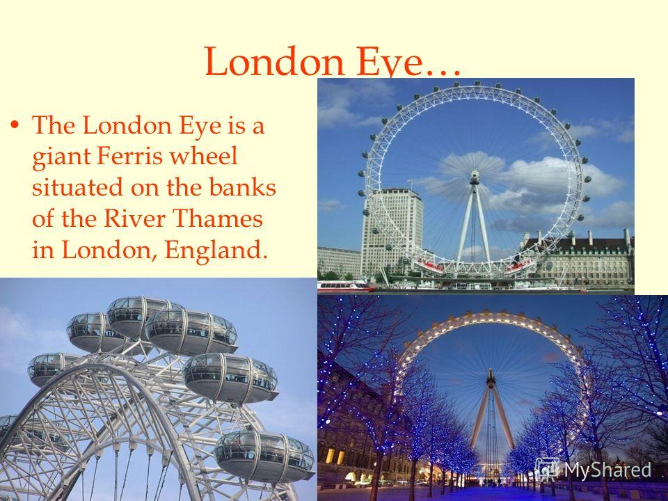 London Eye… The London Eye is a giant Ferris wheel situated on the banks of the River Thames in London, England.