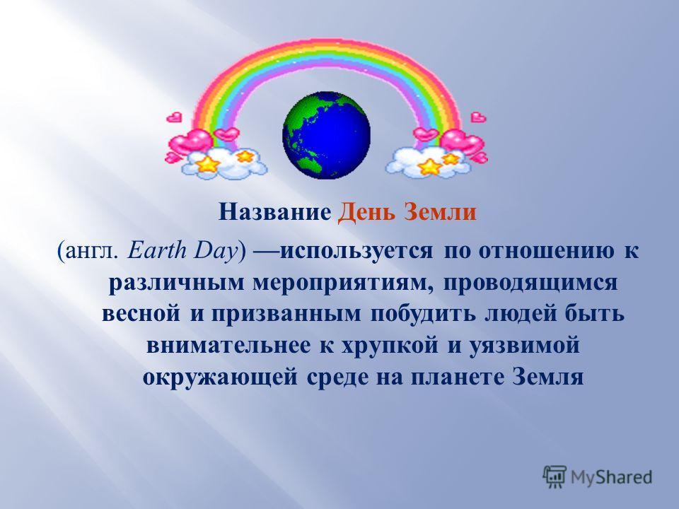 Название День Земли ( англ. Earth Day ) используется по отношению к различным мероприятиям, проводящимся весной и призванным побудить людей быть внимательнее к хрупкой и уязвимой окружающей среде на планете Земля
