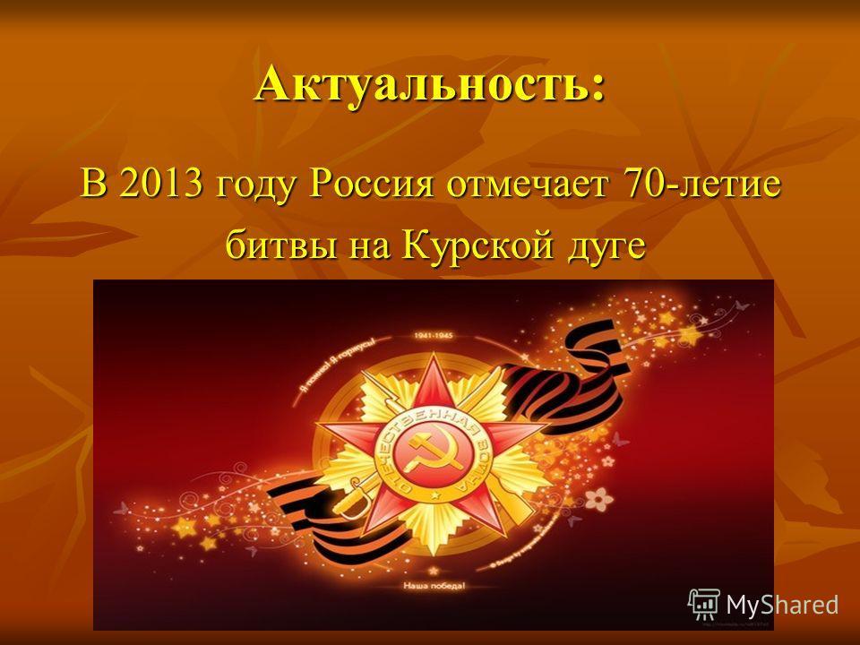 Актуальность: В 2013 году Россия отмечает 70-летие битвы на Курской дуге битвы на Курской дуге