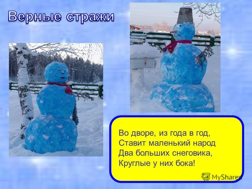 Во дворе, из года в год, Ставит маленький народ Два больших снеговика, Круглые у них бока!