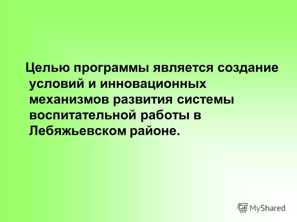 Целью программы является создание условий и инновационных механизмов развития системы воспитательной работы в Лебяжьевском районе.