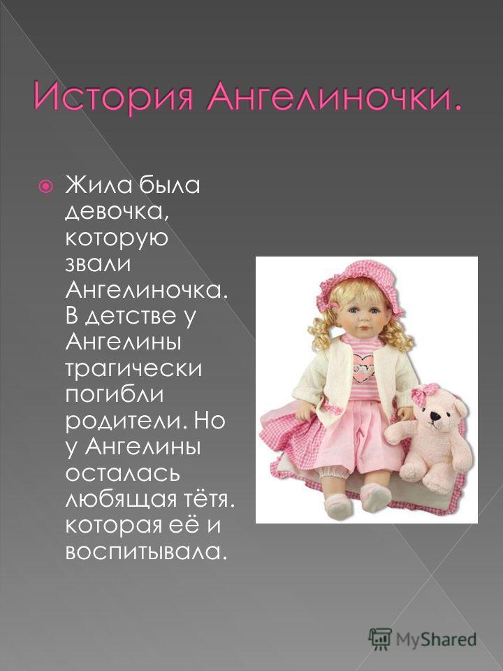 Жила была девочка, которую звали Ангелиночка. В детстве у Ангелины трагически погибли родители. Но у Ангелины осталась любящая тётя. которая её и воспитывала.