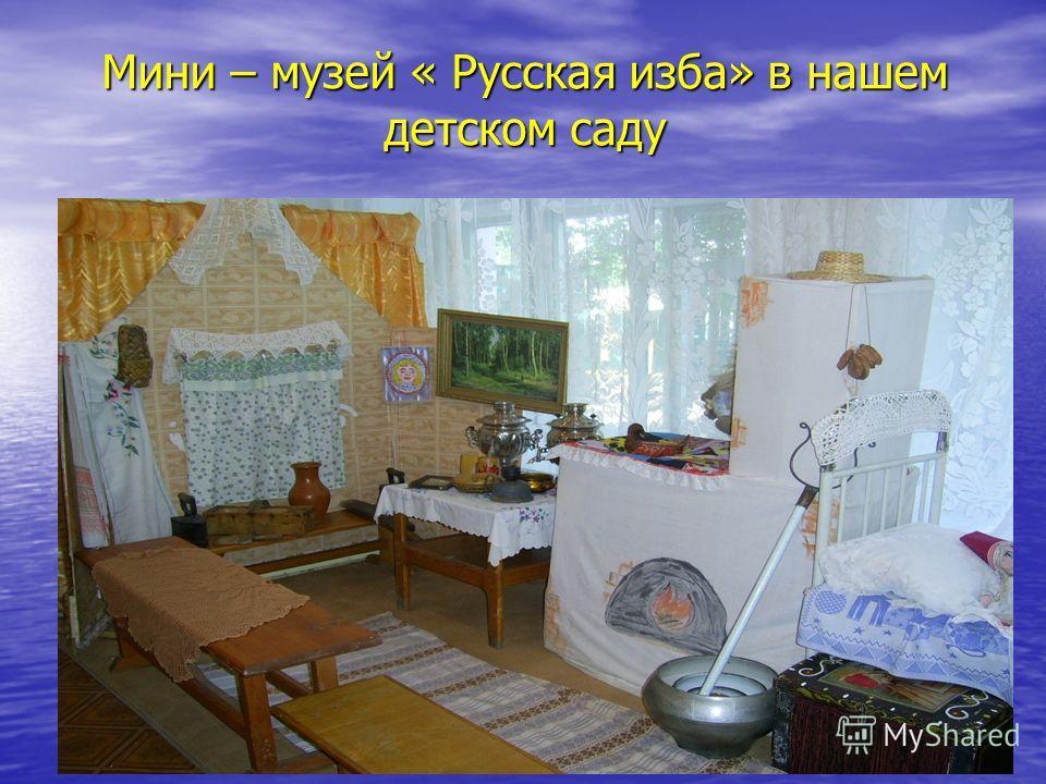 Мини – музей « Русская изба» в нашем детском саду