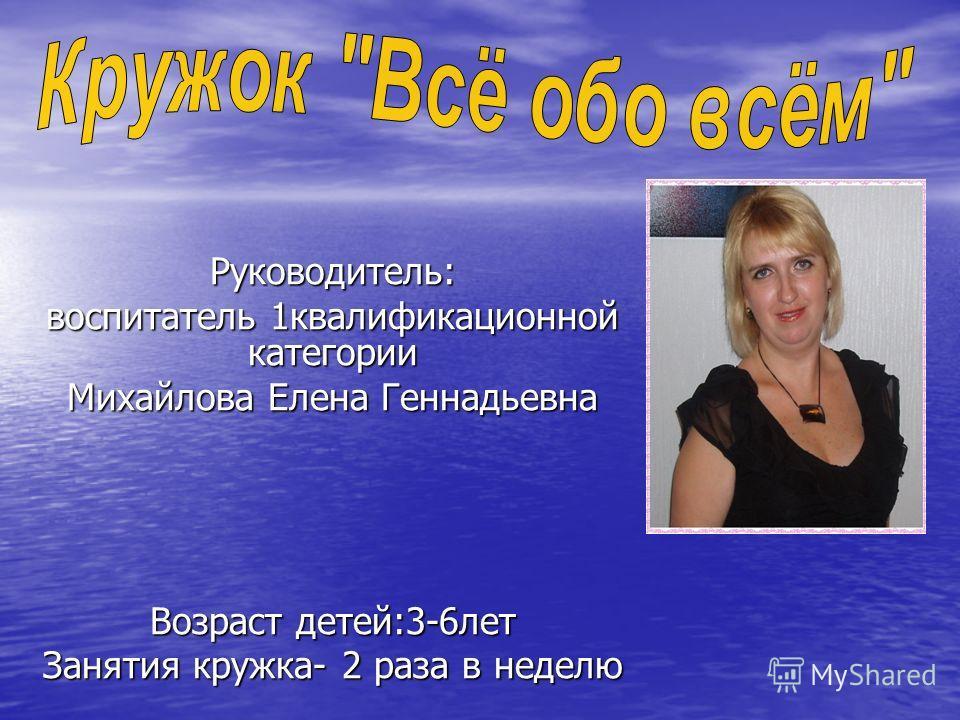 Руководитель: воспитатель 1квалификационной категории Михайлова Елена Геннадьевна Возраст детей:3-6лет Занятия кружка- 2 раза в неделю
