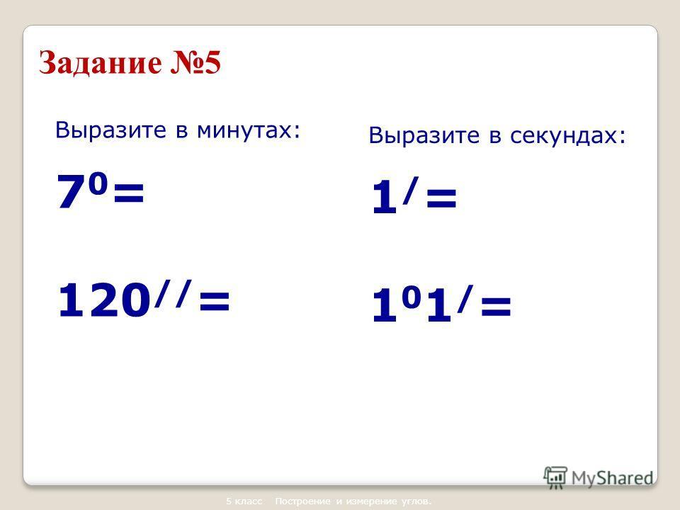 Задание 5 Выразите в минутах: 7 0 = 120 // = Выразите в секундах: 1 / = 1 0 1 / = 5 класс Построение и измерение углов.