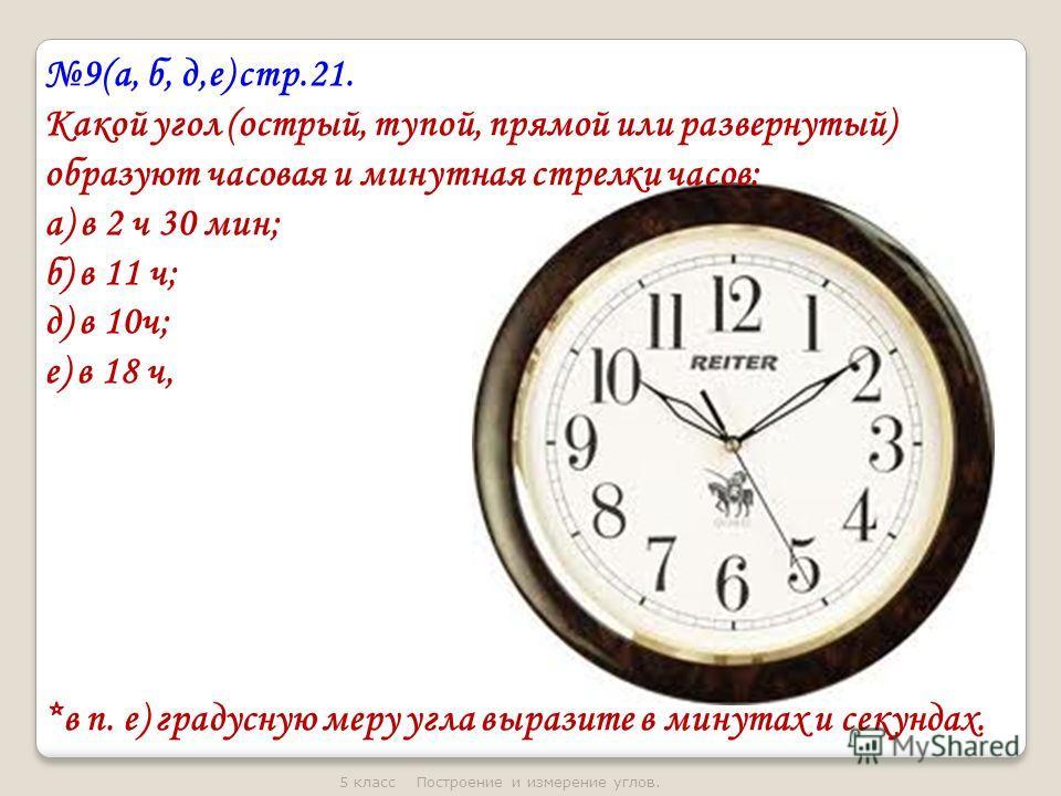 9(а, б, д,е) стр.21. Какой угол (острый, тупой, прямой или развернутый) образуют часовая и минутная стрелки часов: а) в 2 ч 30 мин; б) в 11 ч; д) в 10ч; е) в 18 ч, *в п. е) градусную меру угла выразите в минутах и секундах.
