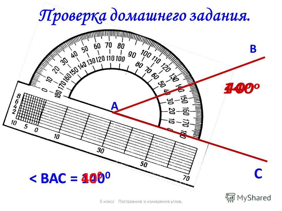140 о А В С < ВАС = 140 0 40 о < ВАС = 40 0 5 класс Построение и измерение углов. Проверка домашнего задания.