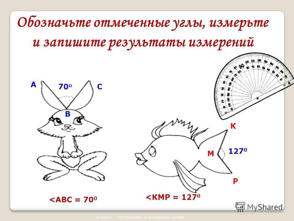 5 класс Построение и измерение углов. 70 о 127 0 Обозначьте отмеченные углы, измерьте и запишите результаты измерений А С В