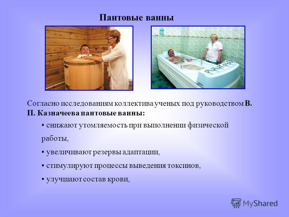 Согласно исследованиям коллектива ученых под руководством В. П. Казначеева пантовые ванны: снижают утомляемость при выполнении физической работы, увеличивают резервы адаптации, стимулируют процессы выведения токсинов, улучшают состав крови, Пантовые