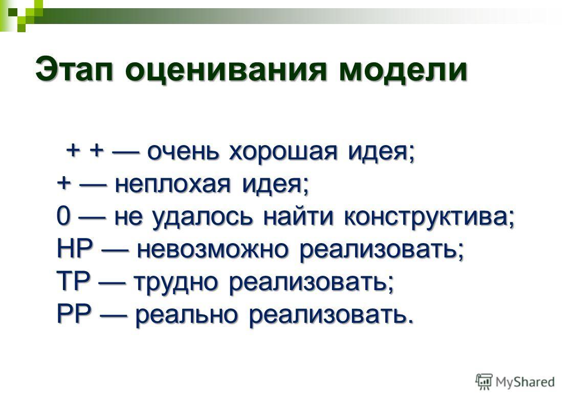 Этап оценивания модели + + очень хорошая идея; + неплохая идея; 0 не удалось найти конструктива; НР невозможно реализовать; ТР трудно реализовать; РР реально реализовать. + + очень хорошая идея; + неплохая идея; 0 не удалось найти конструктива; НР не