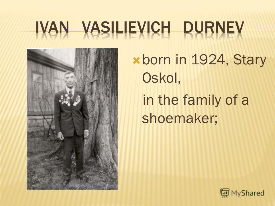 born in 1924, Stary Oskol, in the family of a shoemaker;