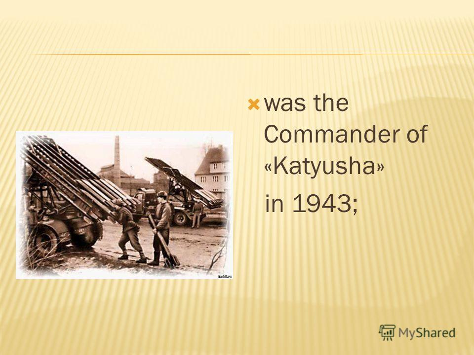 was the Commander of «Katyusha» in 1943;