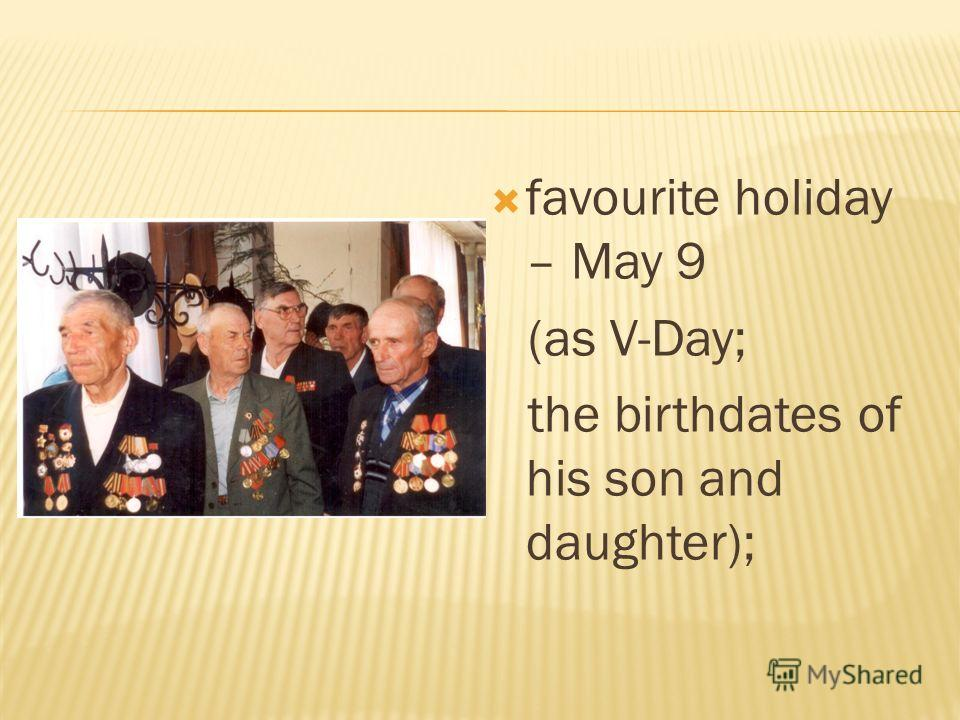 favourite holiday – May 9 (as V-Day; the birthdates of his son and daughter);