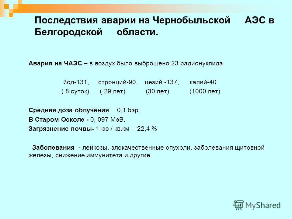 Последствия аварии на Чернобыльской АЭС в Белгородской области. Авария на ЧАЭС – в воздух было выброшено 23 радионуклида йод-131, стронций-90, цезий -137, калий-40 ( 8 суток) ( 29 лет) (30 лет) (1000 лет) Средняя доза облучения 0,1 бэр. В Старом Оско