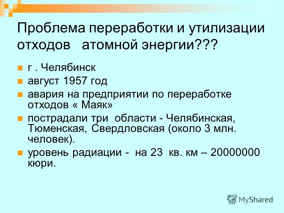Проблема переработки и утилизации отходов атомной энергии??? г. Челябинск август 1957 год авария на предприятии по переработке отходов « Маяк» пострадали три области - Челябинская, Тюменская, Свердловская (около 3 млн. человек). уровень радиации - на