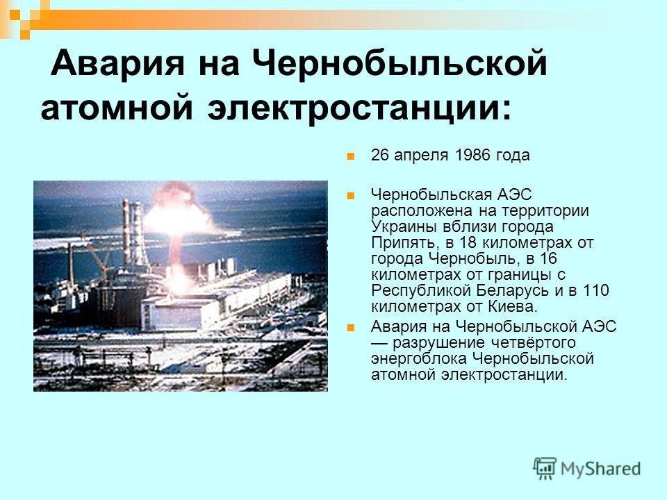 Авария на Чернобыльской атомной электростанции: 26 апреля 1986 года Чернобыльская АЭС расположена на территории Украины вблизи города Припять, в 18 километрах от города Чернобыль, в 16 километрах от границы с Республикой Беларусь и в 110 километрах о